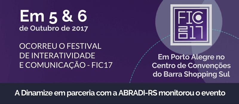 Em 5 e 6 de outubro de 2017 ocorreu o Festival de Interatividade de inovação - FIC17 - Em Porto Alegre no Centro de Convenções do Barra Shopping Sul, a Dinamize em parceria com ABRADI-RS monitorou o evento
