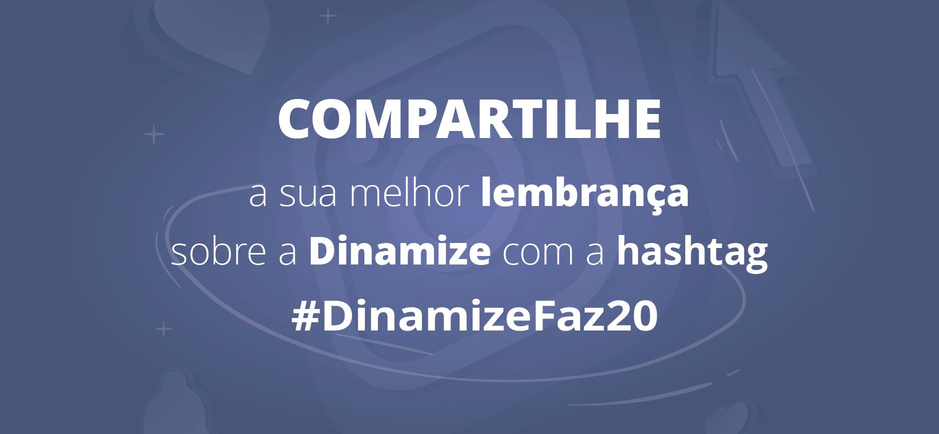 Dinamize faz 20 - Compartilhe suas histórias com a gente